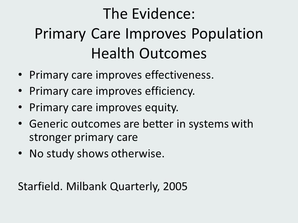 The Evidence: Primary Care Improves Population Health Outcomes Primary care improves effectiveness. Primary care improves efficiency. Primary care imp