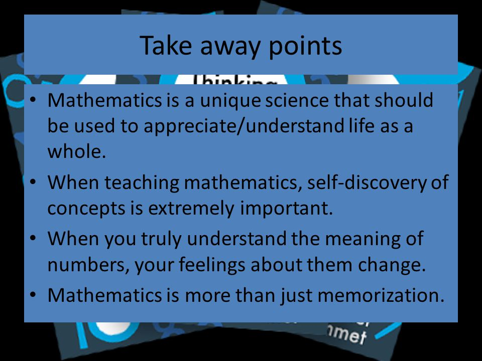Take away points Mathematics is a unique science that should be used to appreciate/understand life as a whole.