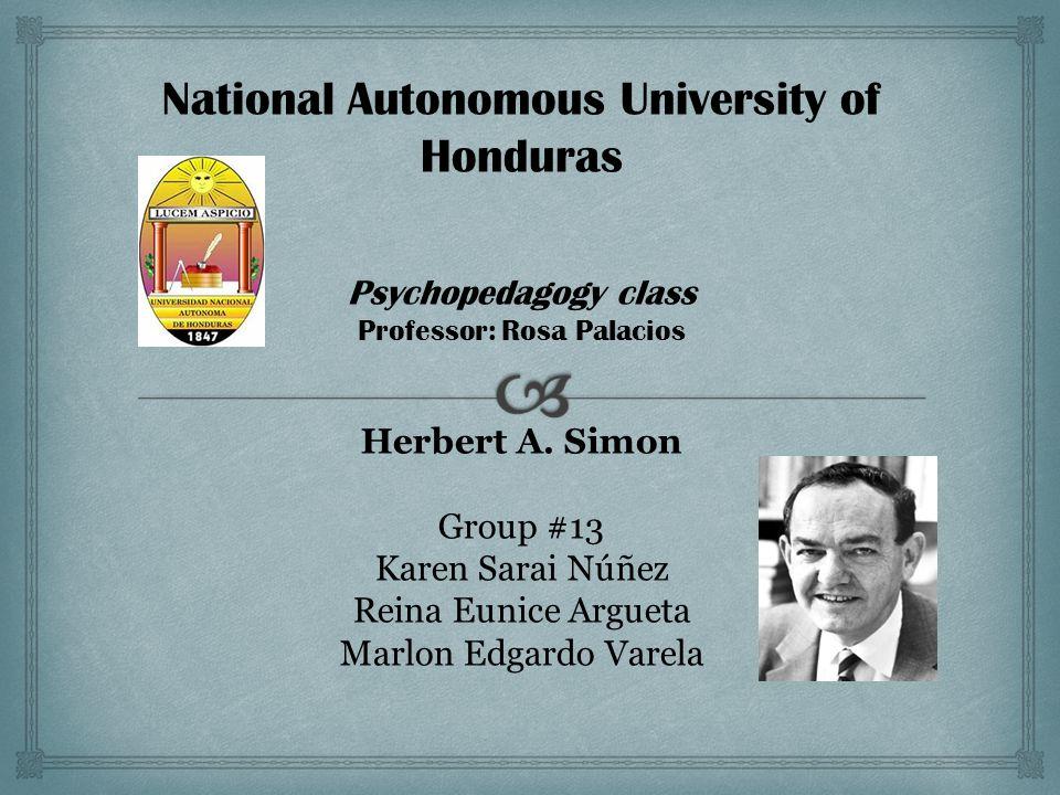 National Autonomous University of Honduras Psychopedagogy class Professor: Rosa Palacios Herbert A. Simon Group #13 Karen Sarai Núñez Reina Eunice Arg