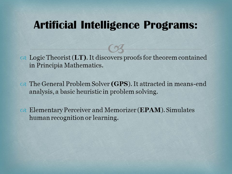   Logic Theorist (LT). It discovers proofs for theorem contained in Principia Mathematics.