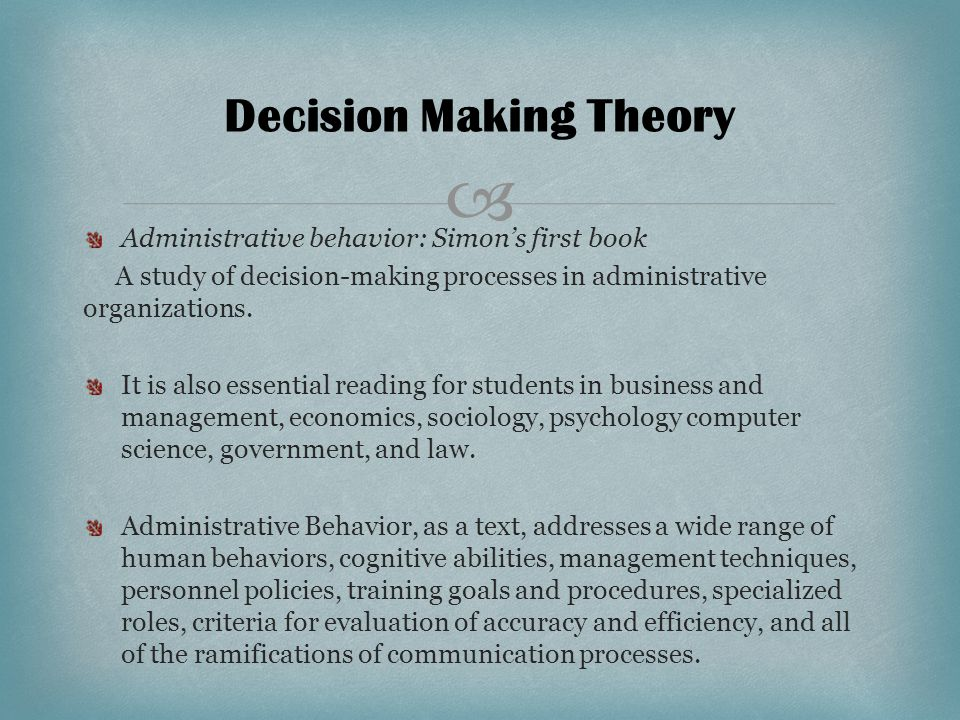  Decision Making Theory Administrative behavior: Simon's first book A study of decision-making processes in administrative organizations.