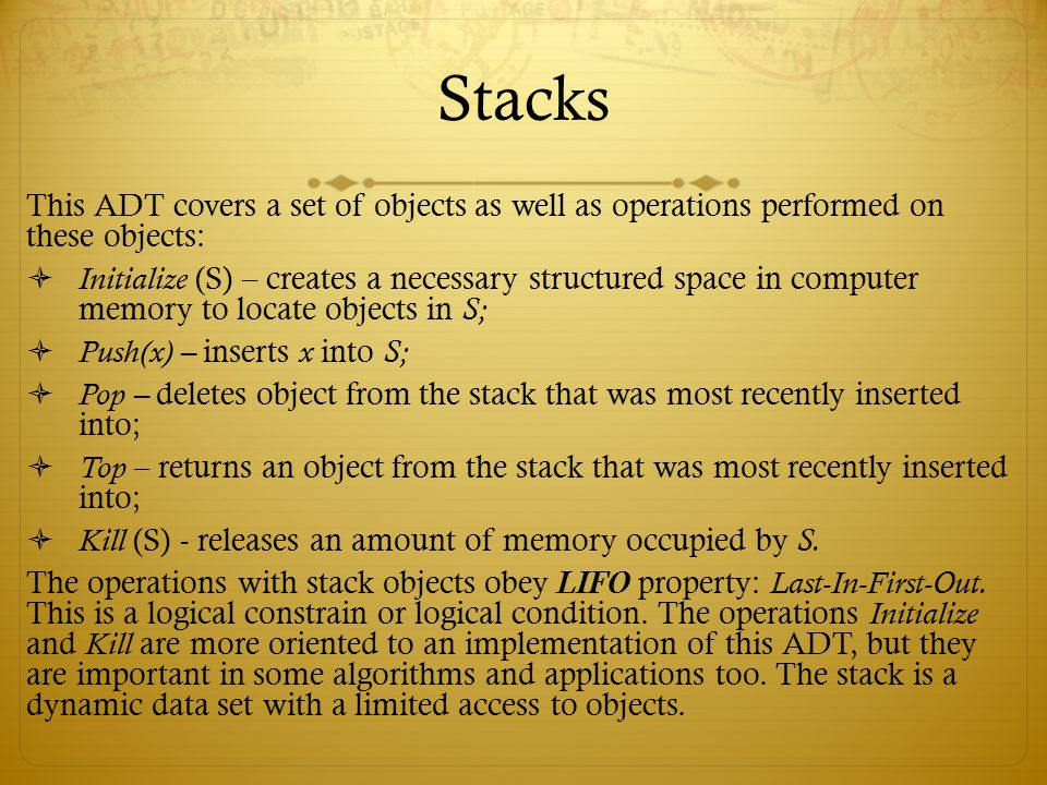 Stacks This ADT covers a set of objects as well as operations performed on these objects:  Initialize (S) – creates a necessary structured space in c