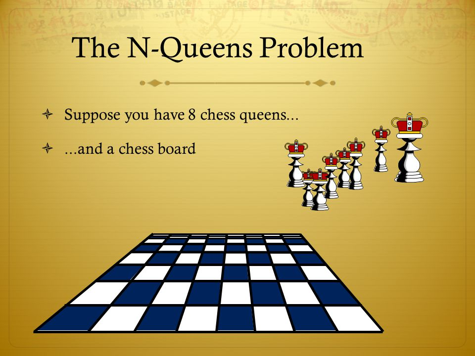 The N-Queens Problem  Suppose you have 8 chess queens... ...and a chess board