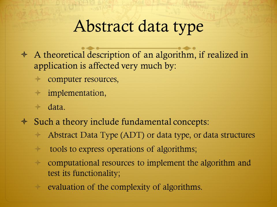Abstract data type  A theoretical description of an algorithm, if realized in application is affected very much by:  computer resources,  implement