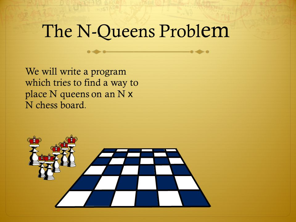 The N-Queens Probl em We will write a program which tries to find a way to place N queens on an N x N chess board.