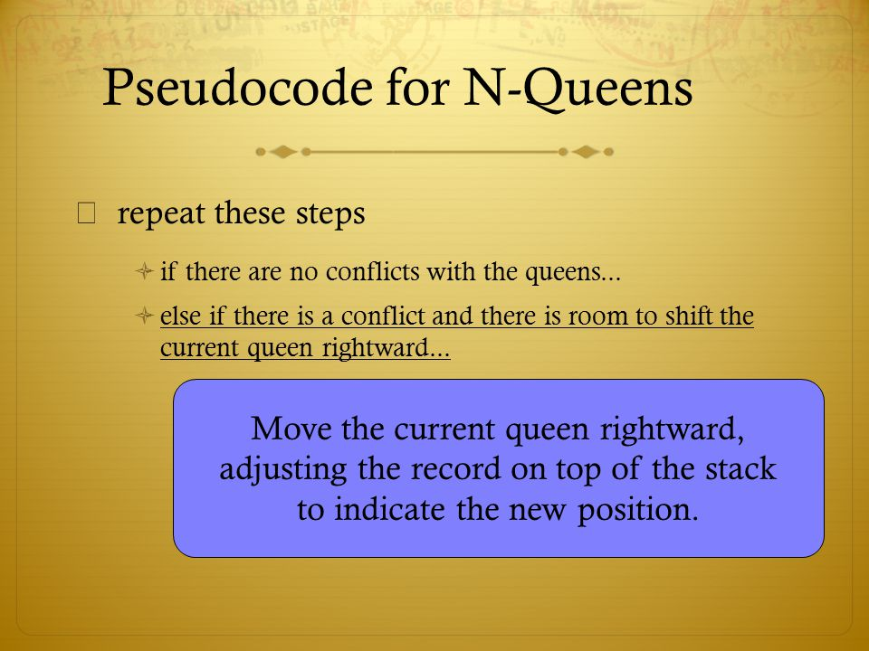 Pseudocode for N-Queens  repeat these steps  if there are no conflicts with the queens...  else if there is a conflict and there is room to shift t
