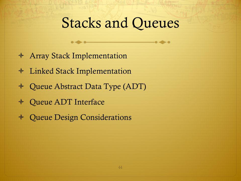 44 Stacks and Queues  Array Stack Implementation  Linked Stack Implementation  Queue Abstract Data Type (ADT)  Queue ADT Interface  Queue Design