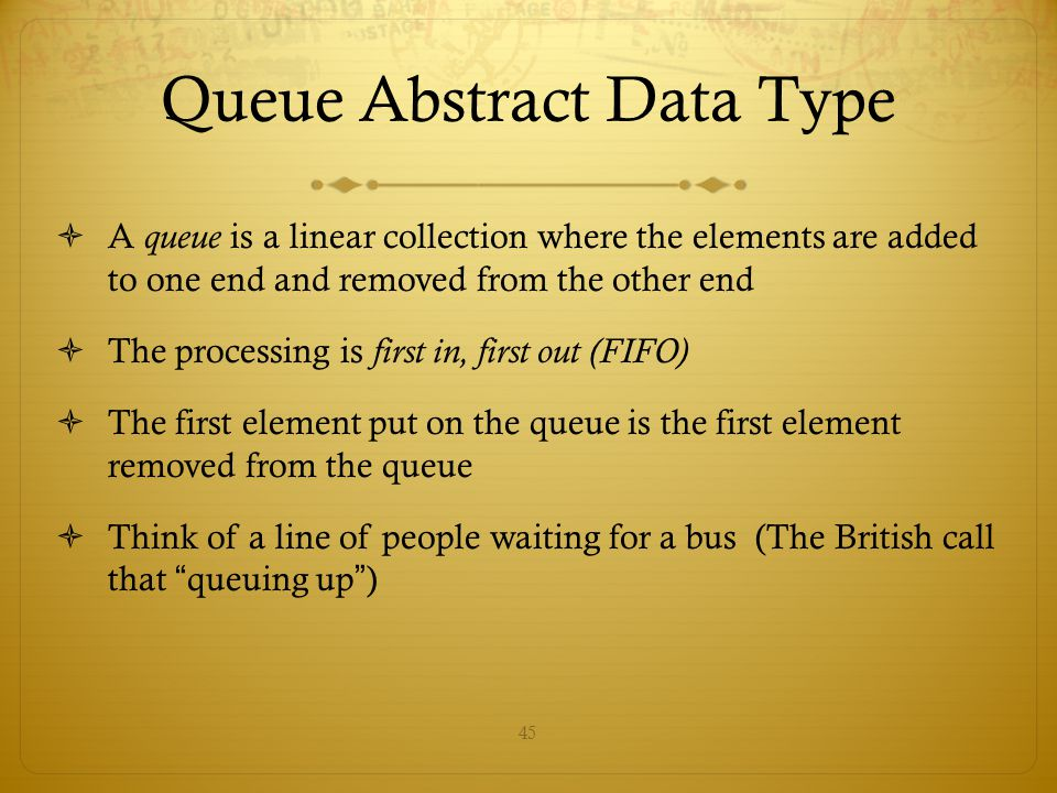 45 Queue Abstract Data Type  A queue is a linear collection where the elements are added to one end and removed from the other end  The processing i
