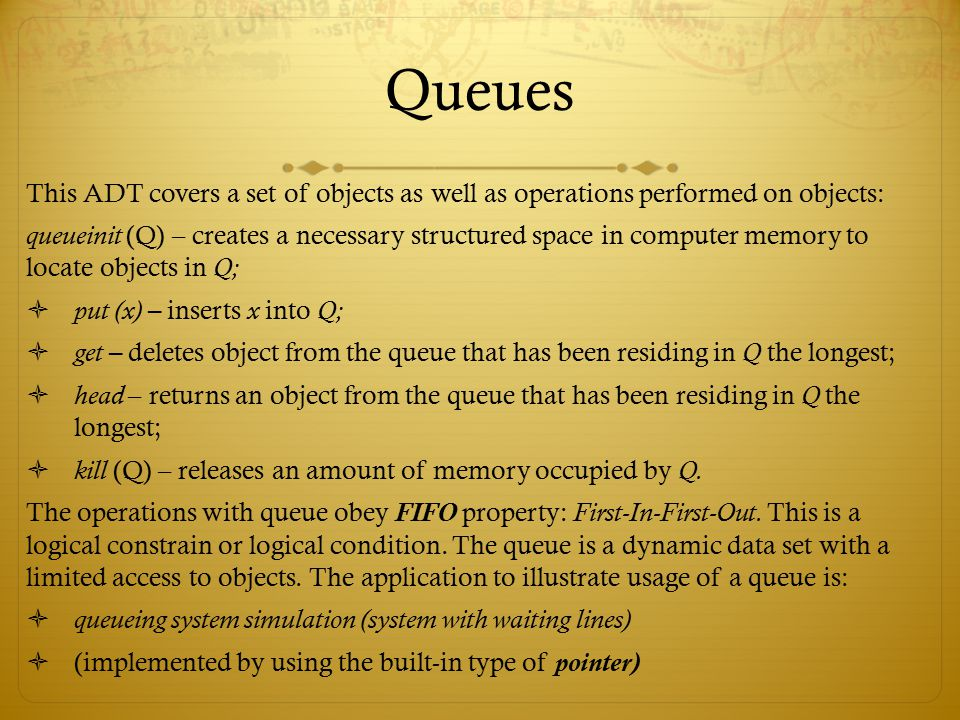 Queues This ADT covers a set of objects as well as operations performed on objects: queueinit (Q) – creates a necessary structured space in computer m