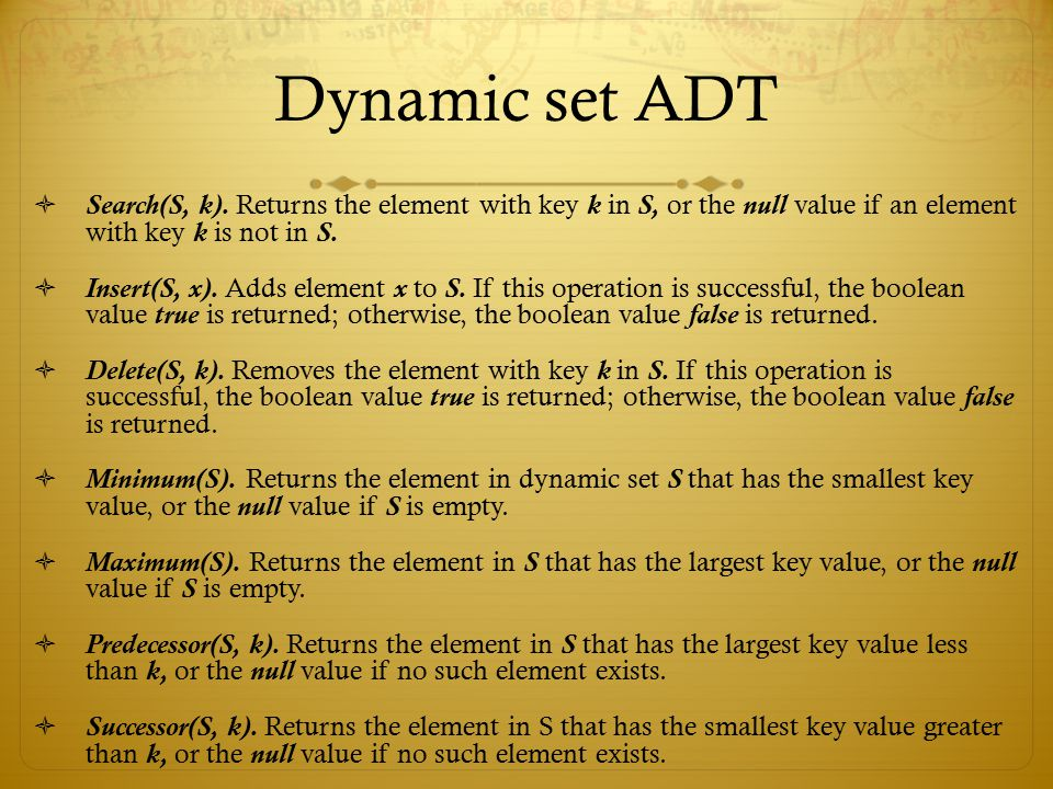 Dynamic set ADT  Search(S, k). Returns the element with key k in S, or the null value if an element with key k is not in S.  Insert(S, x). Adds elem