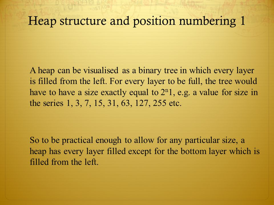 Heap structure and position numbering 1 A heap can be visualised as a binary tree in which every layer is filled from the left. For every layer to be