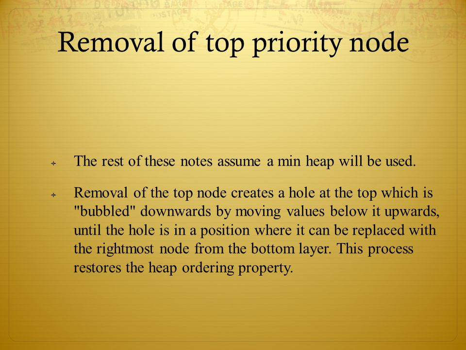 Removal of top priority node  The rest of these notes assume a min heap will be used.  Removal of the top node creates a hole at the top which is