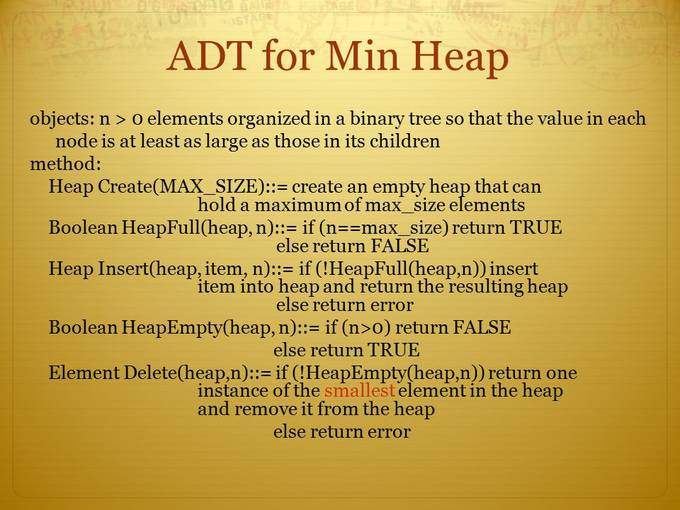 ADT for Min Heap objects: n > 0 elements organized in a binary tree so that the value in each node is at least as large as those in its children metho