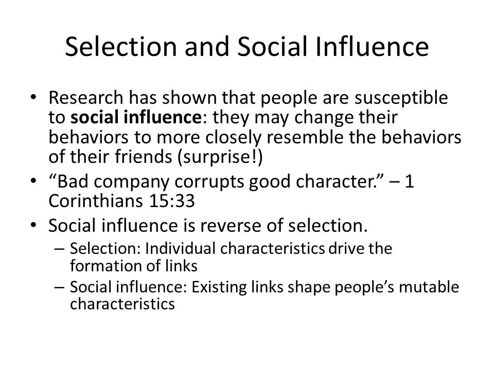 Selection and Social Influence Research has shown that people are susceptible to social influence: they may change their behaviors to more closely resemble the behaviors of their friends (surprise!) Bad company corrupts good character. – 1 Corinthians 15:33 Social influence is reverse of selection.