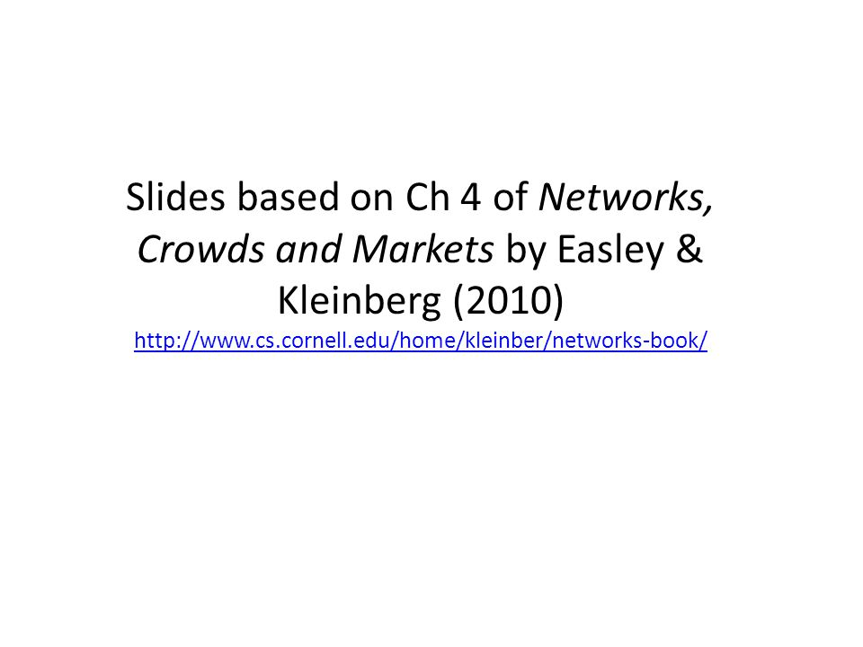 Slides based on Ch 4 of Networks, Crowds and Markets by Easley & Kleinberg (2010) http://www.cs.cornell.edu/home/kleinber/networks-book/