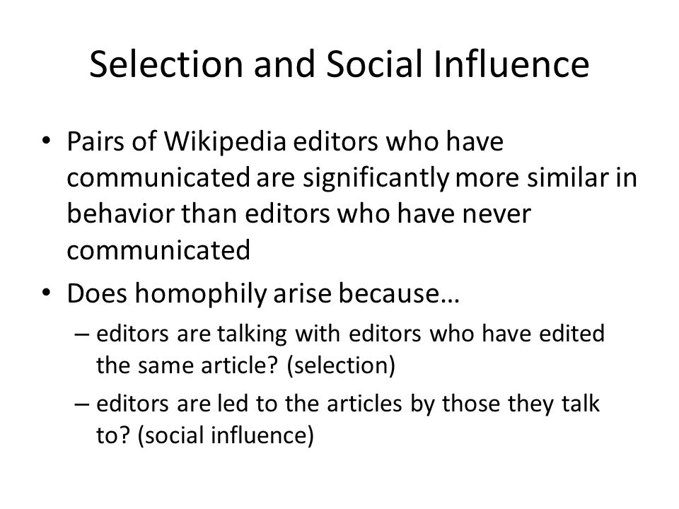 Selection and Social Influence Pairs of Wikipedia editors who have communicated are significantly more similar in behavior than editors who have never communicated Does homophily arise because… – editors are talking with editors who have edited the same article.