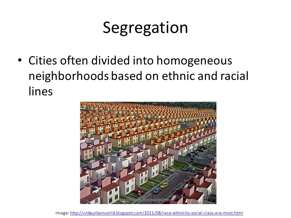 Segregation Cities often divided into homogeneous neighborhoods based on ethnic and racial lines Image: http://wideurbanworld.blogspot.com/2011/08/race-ethnicity-social-class-are-most.htmlhttp://wideurbanworld.blogspot.com/2011/08/race-ethnicity-social-class-are-most.html