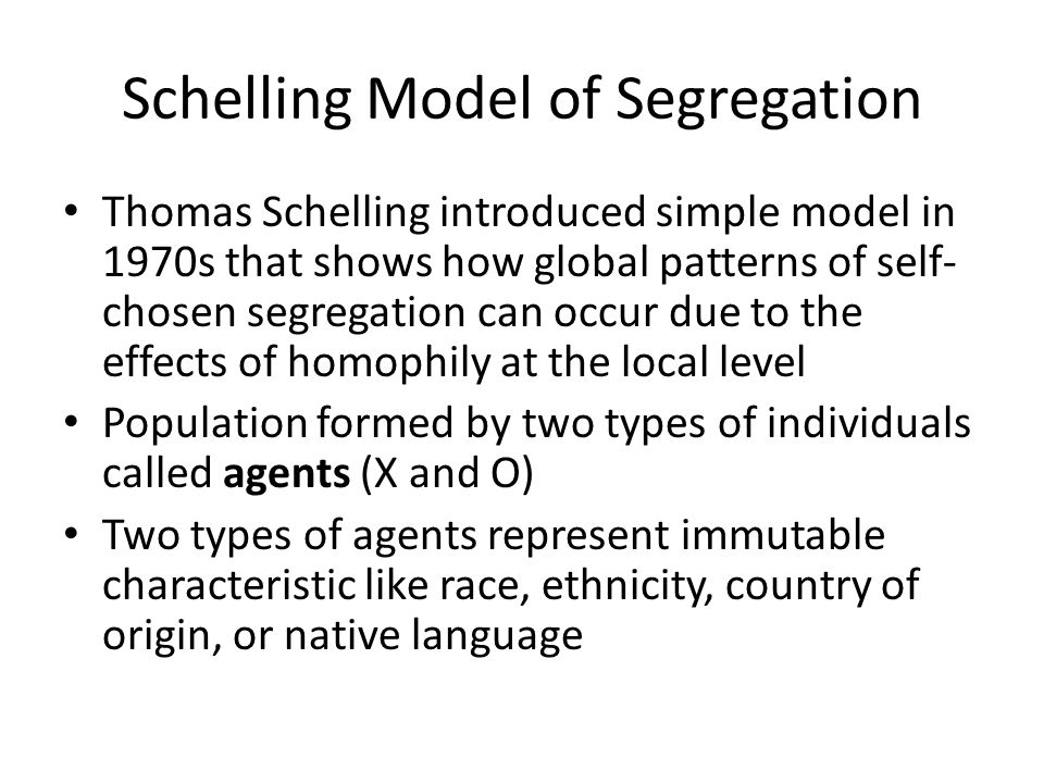 Schelling Model of Segregation Thomas Schelling introduced simple model in 1970s that shows how global patterns of self- chosen segregation can occur due to the effects of homophily at the local level Population formed by two types of individuals called agents (X and O) Two types of agents represent immutable characteristic like race, ethnicity, country of origin, or native language