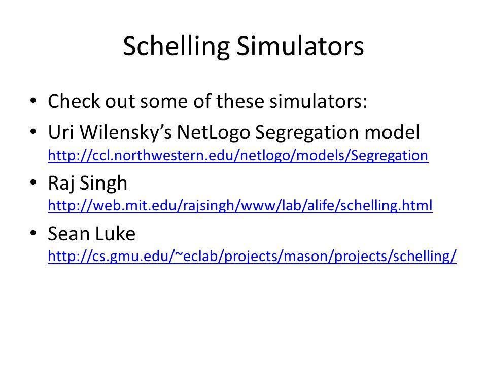 Schelling Simulators Check out some of these simulators: Uri Wilensky's NetLogo Segregation model http://ccl.northwestern.edu/netlogo/models/Segregation http://ccl.northwestern.edu/netlogo/models/Segregation Raj Singh http://web.mit.edu/rajsingh/www/lab/alife/schelling.html http://web.mit.edu/rajsingh/www/lab/alife/schelling.html Sean Luke http://cs.gmu.edu/~eclab/projects/mason/projects/schelling/ http://cs.gmu.edu/~eclab/projects/mason/projects/schelling/