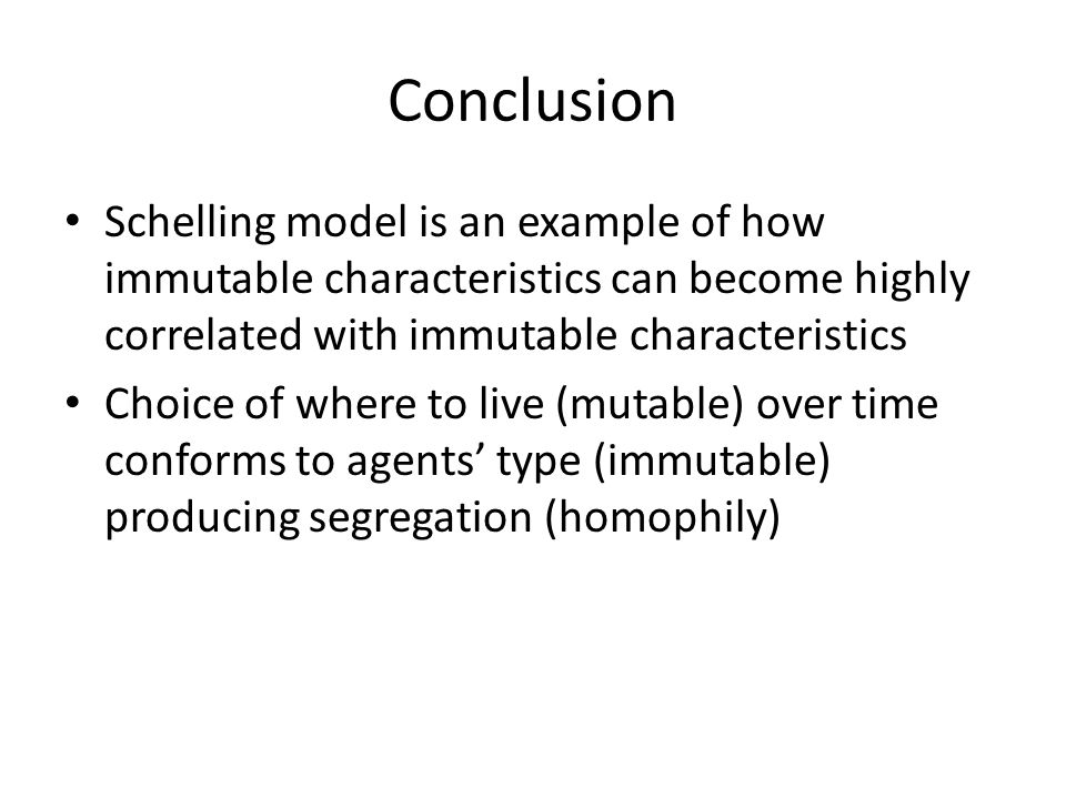 Conclusion Schelling model is an example of how immutable characteristics can become highly correlated with immutable characteristics Choice of where to live (mutable) over time conforms to agents' type (immutable) producing segregation (homophily)