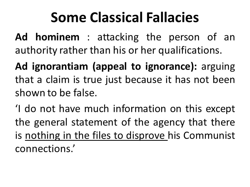 Some Classical Fallacies Ad hominem : attacking the person of an authority rather than his or her qualifications.