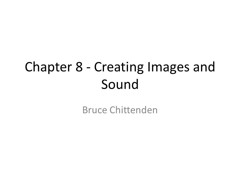 Chapter 8 - Creating Images and Sound Bruce Chittenden