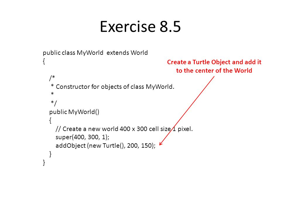 Exercise 8.5 public class MyWorld extends World { /* * Constructor for objects of class MyWorld.