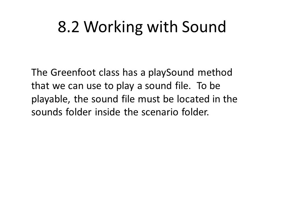 8.2 Working with Sound The Greenfoot class has a playSound method that we can use to play a sound file.