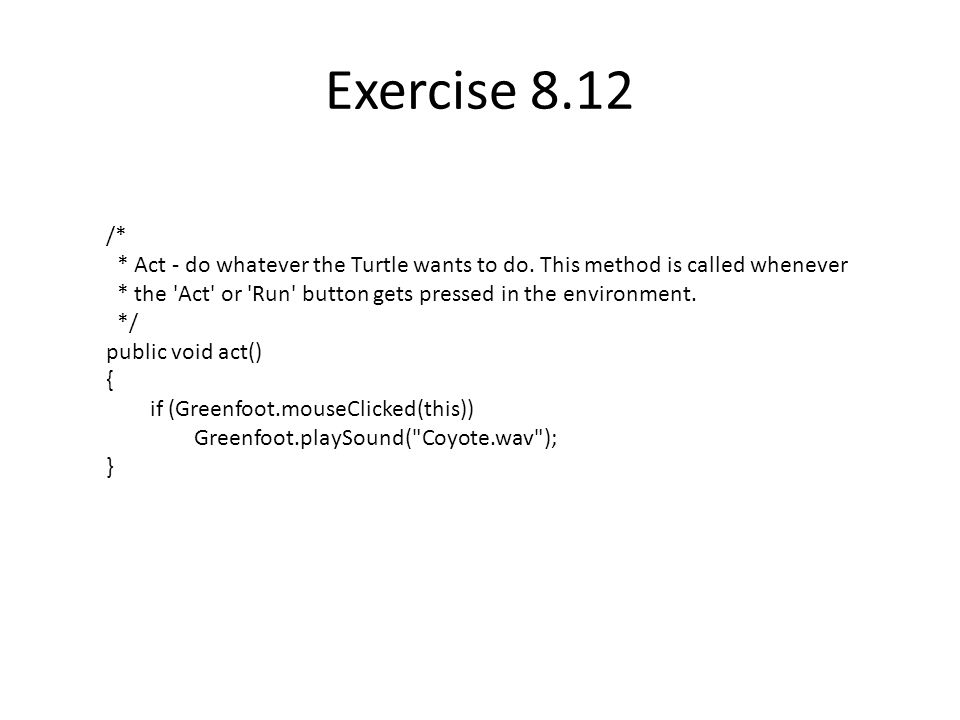 Exercise 8.12 /* * Act - do whatever the Turtle wants to do.