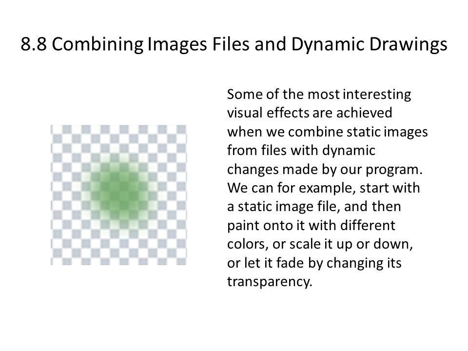8.8 Combining Images Files and Dynamic Drawings Some of the most interesting visual effects are achieved when we combine static images from files with dynamic changes made by our program.