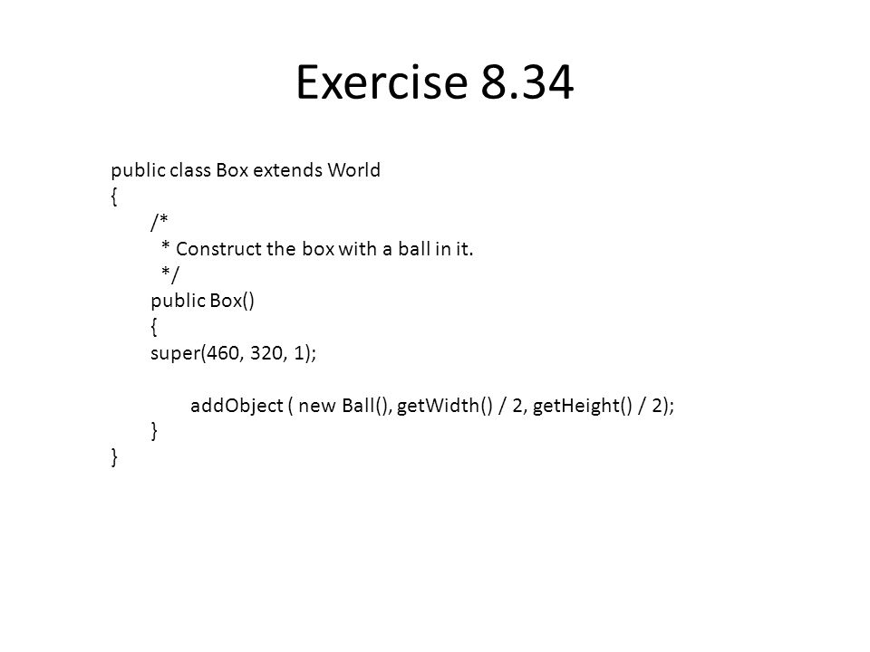 Exercise 8.34 public class Box extends World { /* * Construct the box with a ball in it.