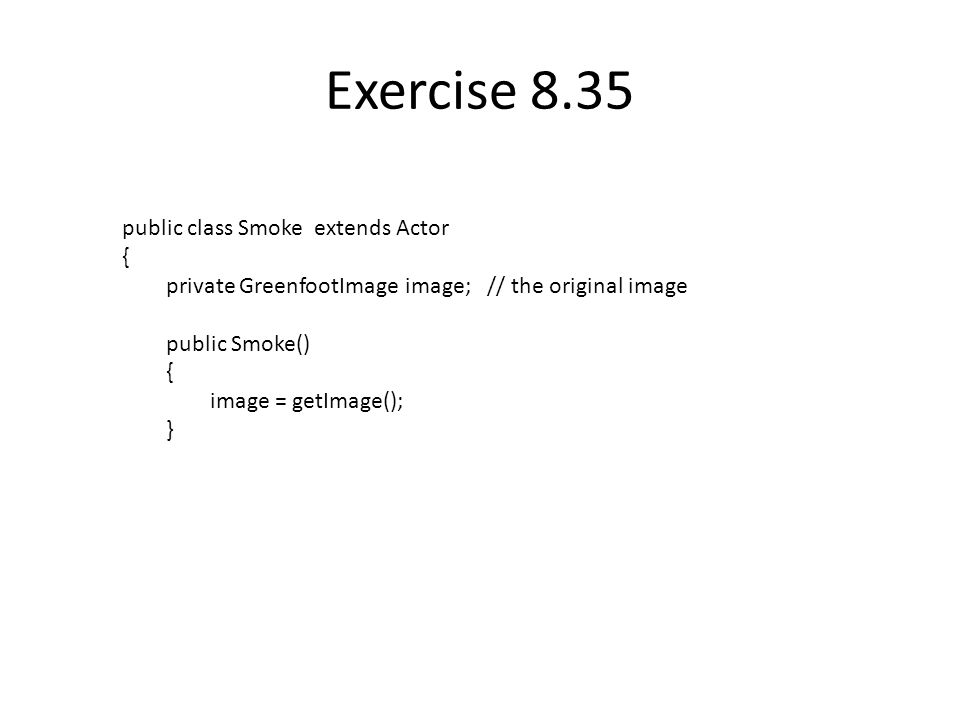 Exercise 8.35 public class Smoke extends Actor { private GreenfootImage image; // the original image public Smoke() { image = getImage(); }