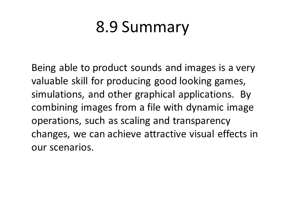 8.9 Summary Being able to product sounds and images is a very valuable skill for producing good looking games, simulations, and other graphical applications.