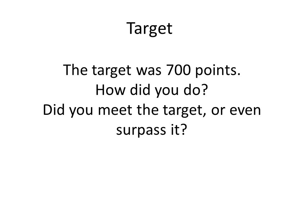 Target The target was 700 points. How did you do Did you meet the target, or even surpass it