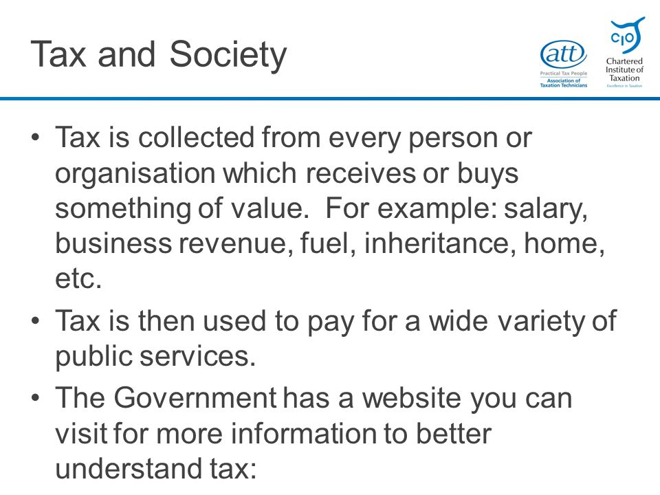 Tax and Society Tax is collected from every person or organisation which receives or buys something of value.