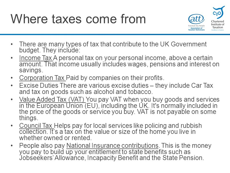 Where taxes come from There are many types of tax that contribute to the UK Government budget.