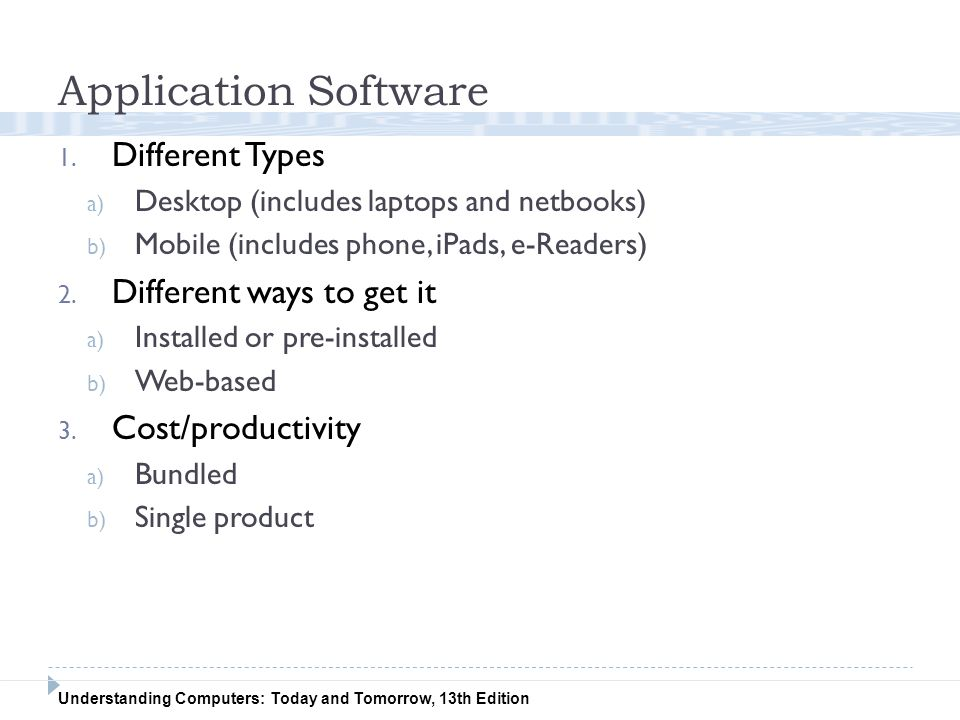 Understanding Computers: Today and Tomorrow, 13th Edition Application Software 1. Different Types a) Desktop (includes laptops and netbooks) b) Mobile