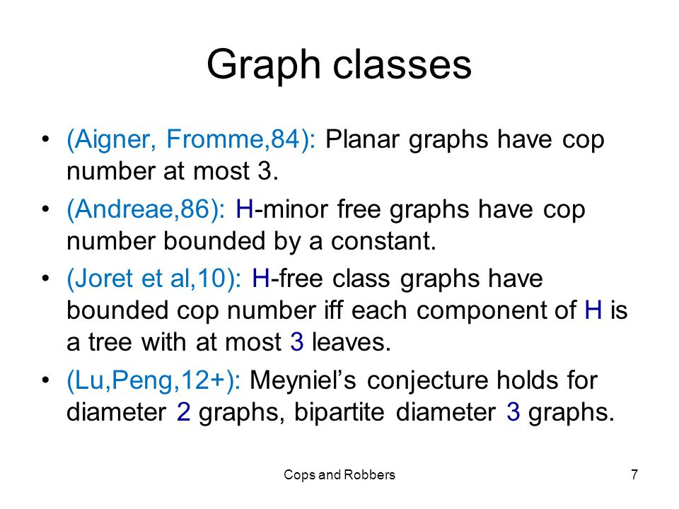 Graph classes (Aigner, Fromme,84): Planar graphs have cop number at most 3.