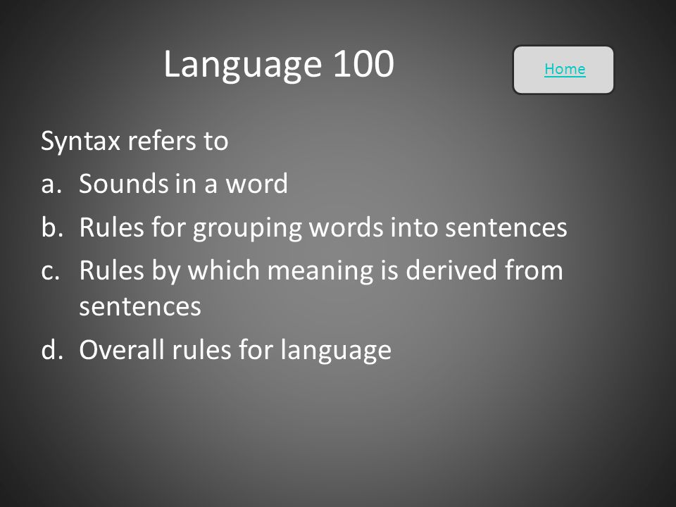 Language 100 Syntax refers to a.Sounds in a word b.Rules for grouping words into sentences c.Rules by which meaning is derived from sentences d.Overal