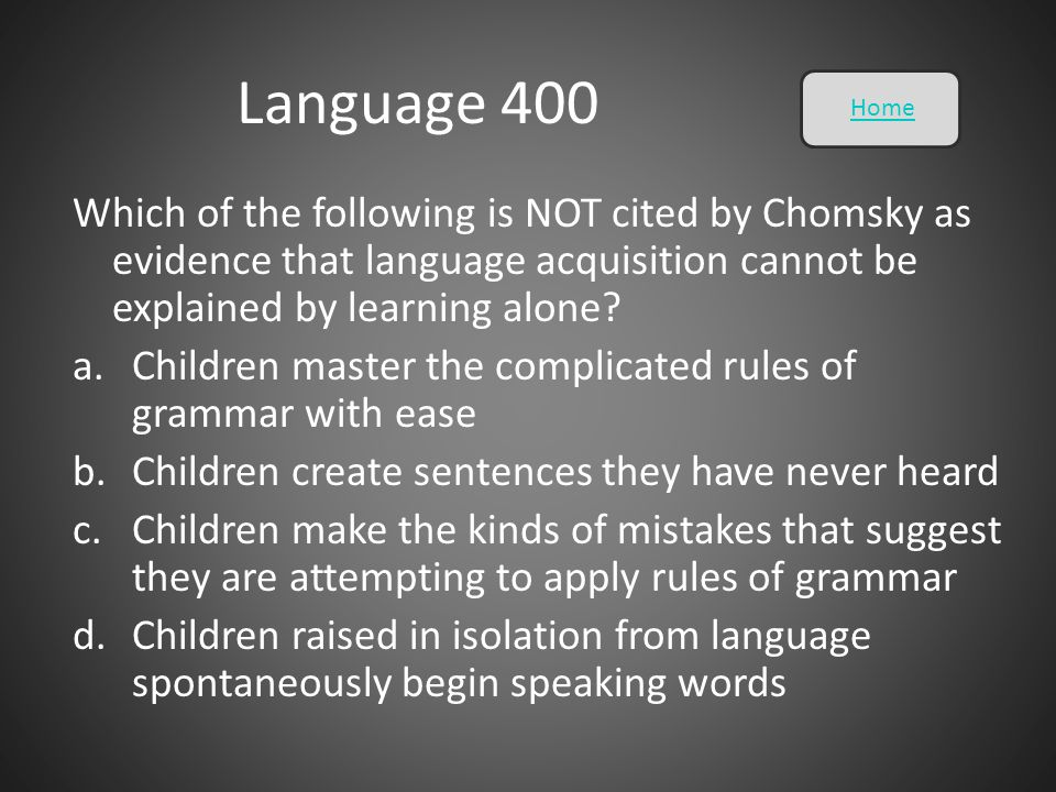Language 400 Which of the following is NOT cited by Chomsky as evidence that language acquisition cannot be explained by learning alone? a.Children ma