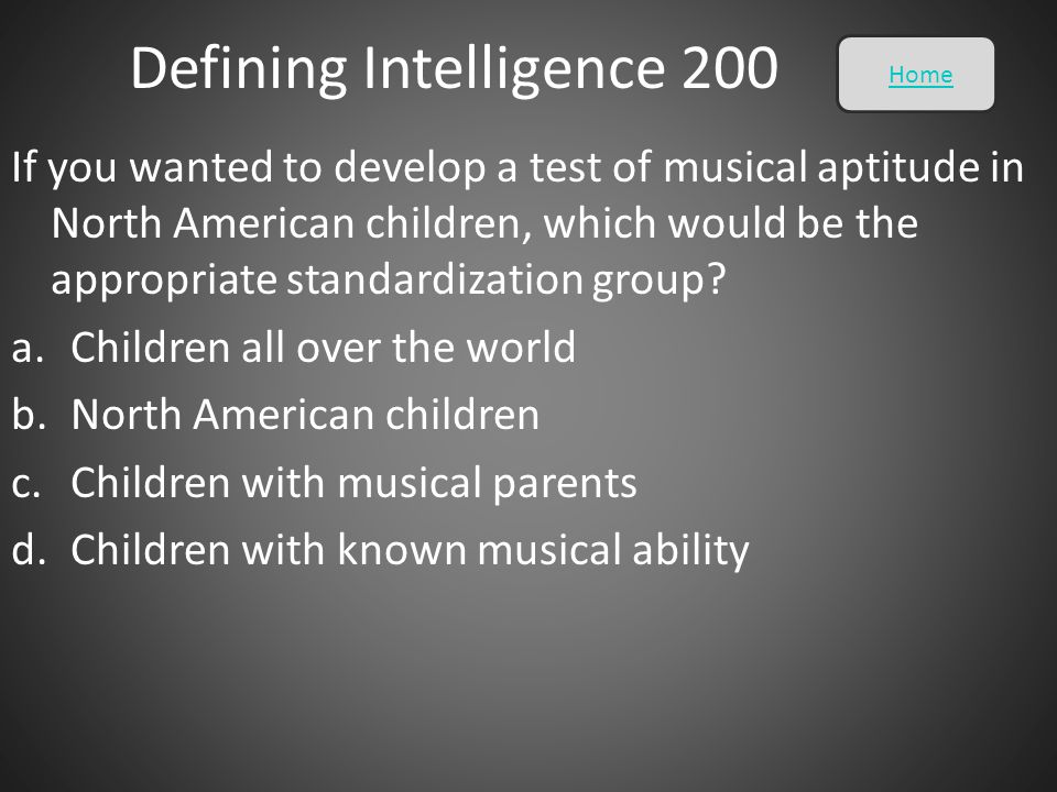 Defining Intelligence 200 If you wanted to develop a test of musical aptitude in North American children, which would be the appropriate standardizati