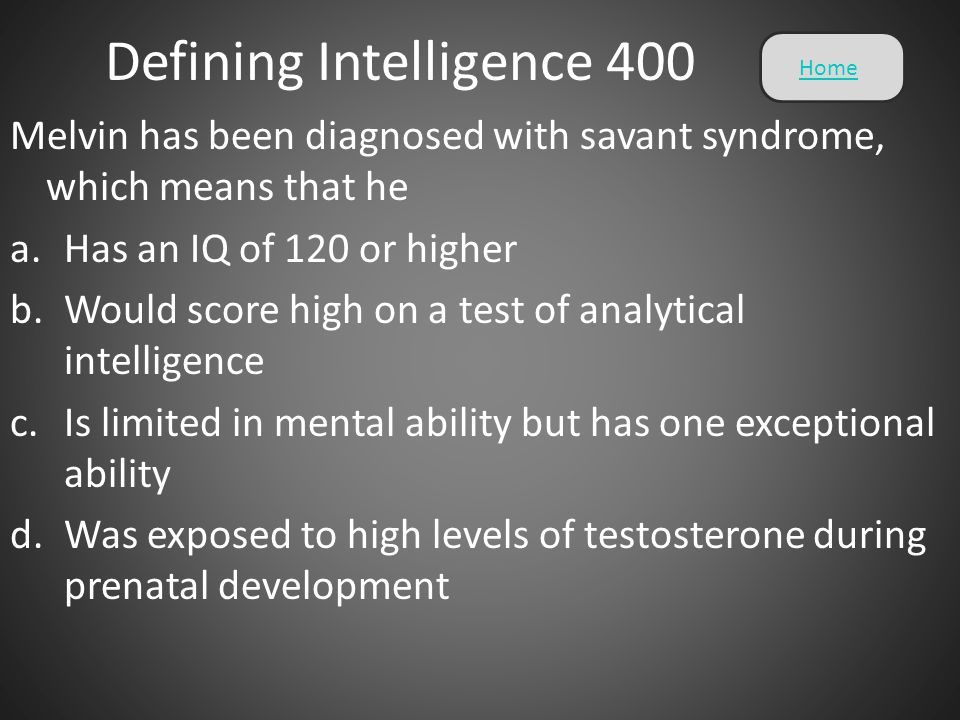Defining Intelligence 400 Melvin has been diagnosed with savant syndrome, which means that he a.Has an IQ of 120 or higher b.Would score high on a tes