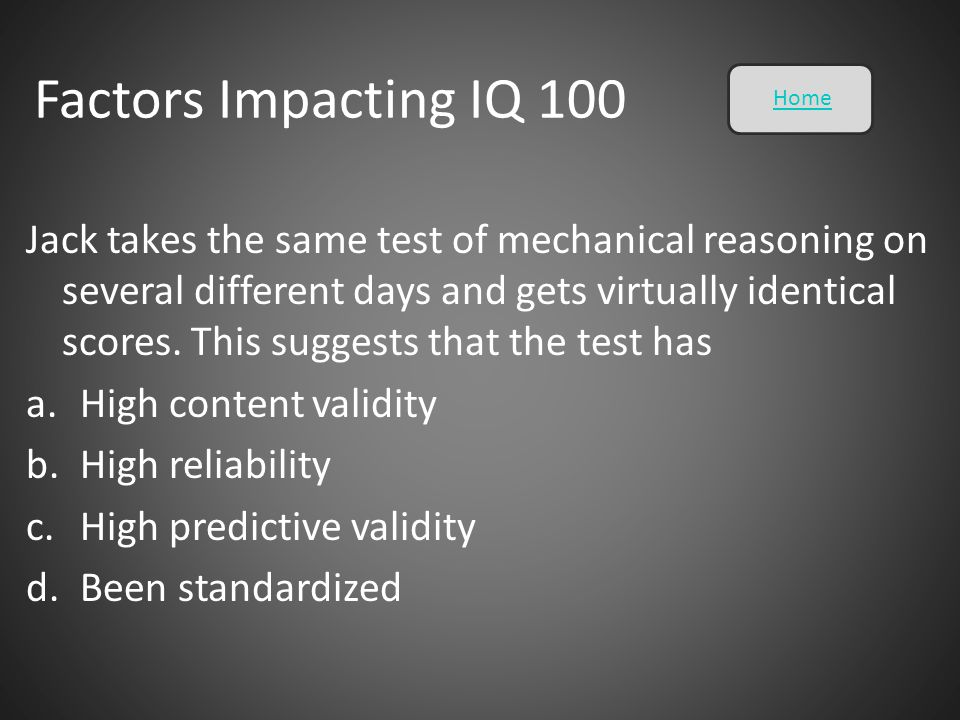 Factors Impacting IQ 100 Jack takes the same test of mechanical reasoning on several different days and gets virtually identical scores. This suggests