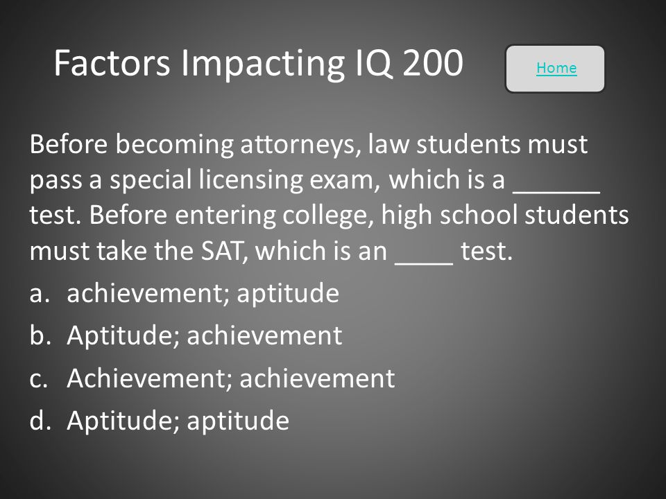 Factors Impacting IQ 200 Before becoming attorneys, law students must pass a special licensing exam, which is a ______ test. Before entering college,