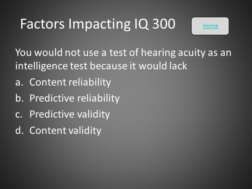 Factors Impacting IQ 300 You would not use a test of hearing acuity as an intelligence test because it would lack a.Content reliability b.Predictive r