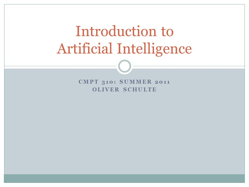 CMPT 310: SUMMER 2011 OLIVER SCHULTE Introduction to Artificial Intelligence