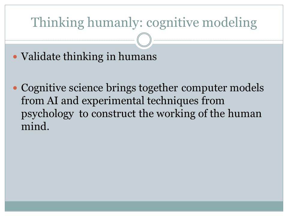 Thinking humanly: cognitive modeling Validate thinking in humans Cognitive science brings together computer models from AI and experimental techniques from psychology to construct the working of the human mind.