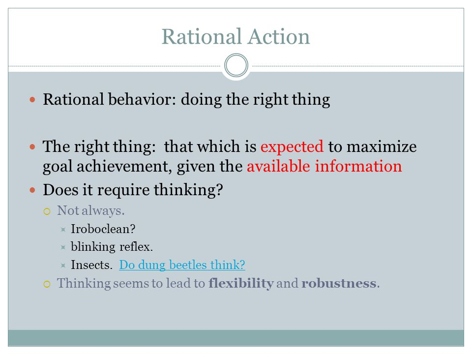 Rational Action Rational behavior: doing the right thing The right thing: that which is expected to maximize goal achievement, given the available information Does it require thinking.