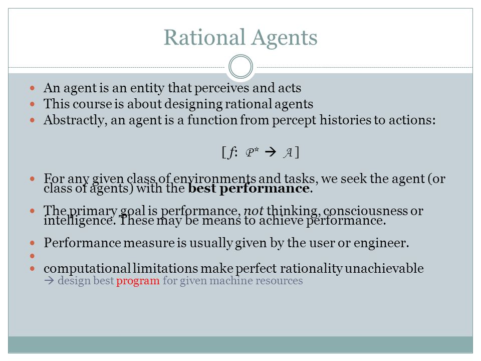 Rational Agents An agent is an entity that perceives and acts This course is about designing rational agents Abstractly, an agent is a function from p