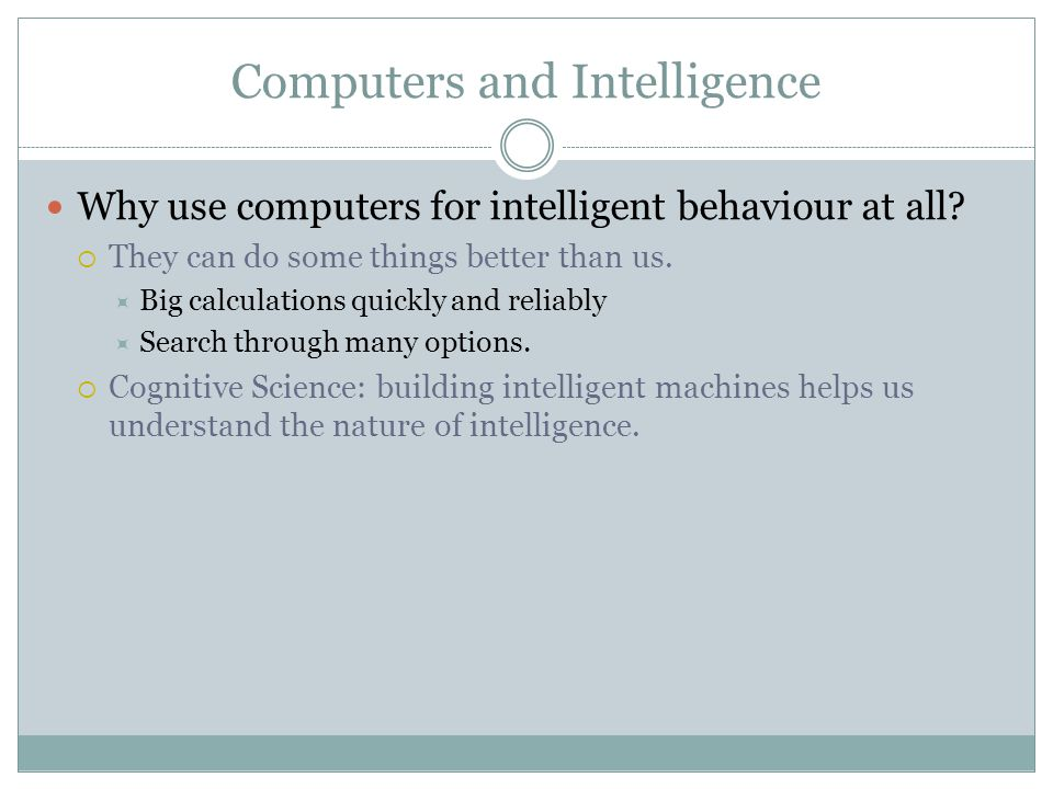 Computers and Intelligence Why use computers for intelligent behaviour at all.